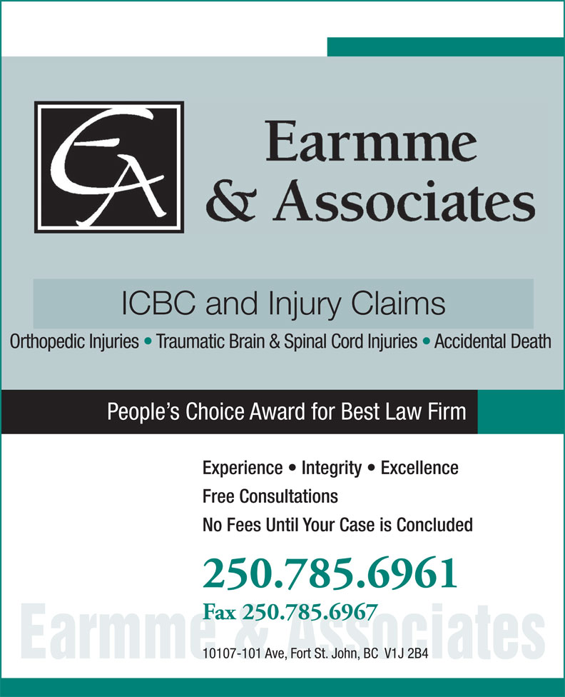 Earmme & Associates (250-785-6961) - Display Ad - ICBC and Injury Claims Orthopedic Injuries   Traumatic Brain & Spinal Cord Injuries   Accidental Death People s Choice Award for Best Law Firm Experience   Integrity   Excellence Free Consultations No Fees Until Your Case is Concluded 250.785.6961 Fax 250.785.6967 10107-101 Ave, Fort St. John, BC  V1J 2B4 Earmme & Associates