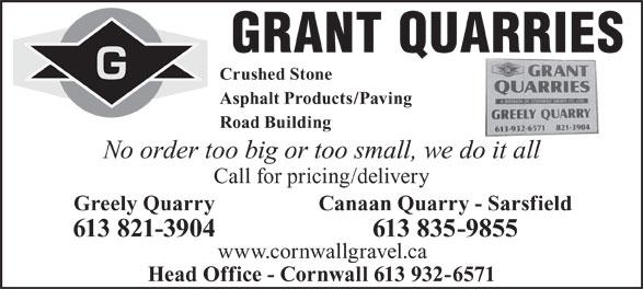 Grant Quarries (613-821-3904) - Display Ad - GRANT QUARRIES Crushed Stone Asphalt Products/Paving Road Building No order too big or too small, we do it all Call for pricing/delivery Greely QuarryCanaan Quarry - Sarsfield 613 821-3904613 835-9855 www.cornwallgravel.ca Head Office - Cornwall 613 932-6571