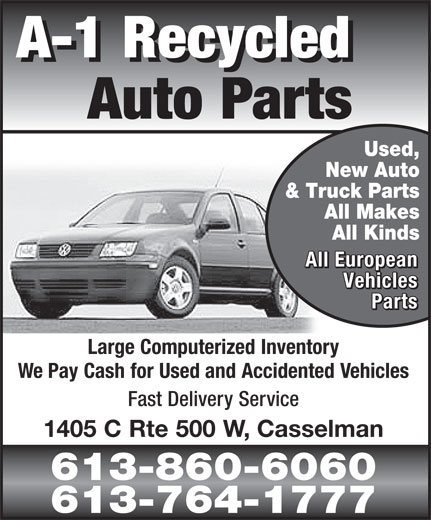 A-1 Recycled Auto Parts (613-764-1777) - Display Ad - A-1 Recycled A-1 Recycled Auto Parts Used, New Auto & Truck Parts All Makes All Kinds All European All European Vehicles Vehicles Parts Parts Large Computerized Inventory We Pay Cash for Used and Accidented Vehicles Fast Delivery Service 1405 C Rte 500 W, Casselman 613-860-6060 613-764-1777