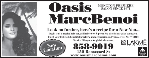 Oasis MarcBenoi (506-858-9019) - Display Ad - MONCTON PREMIERE SALON SINCE 1971 Look no further, here s a recipe for a New You... Begin with a precise hair cut, add We also do hair color correction. Finish your look with beautiful jewellery and accessories, and Voilà... THE NEW YOU! Service Bilingue - Au plaisir de se voir New 858-9019 Location 150 Bonaccord St www.oasismarcbenoi.com hair color & perm.