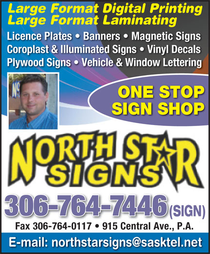 North Star Signs (306-764-7446) - Display Ad - 306-764-7446 (SIGN)(S Fax 306-764-0117   915 Central Ave., P.A. Fax 306-764-0117   915 Central Ave., SIGN SHOP Large Format Digital Printing Large Format Digital Printing Large Format Laminating Licence Plates   Banners   Magnetic Signs Coroplast & Illuminated Signs   Vinyl Decals Plywood Signs   Vehicle & Window Lettering ONE STOP Large Format Laminating Licence Plates   Banners   Magnetic Signs Coroplast & Illuminated Signs   Vinyl Decals Plywood Signs   Vehicle & Window Lettering ONE STOP SIGN SHOP 306-764-7446 (SIGN)(S Fax 306-764-0117   915 Central Ave., P.A. Fax 306-764-0117   915 Central Ave.,
