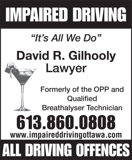 Gilhooly David (613-860-0808) - Annonce illustrée======= - It s All We Do Lawyer IMPAIRED DRIVING David R. Gilhooly Formerly of the OPP and Qualified Breathalyser Technician 613.860.0808 www.impaireddrivingottawa.com ALL DRIVING OFFENCES