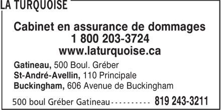 La Turquoise (819-243-3211) - Annonce illustrée======= - Cabinet en assurance de dommages 1 800 203-3724 www.laturquoise.ca Gatineau, 500 Boul. Gréber St-André-Avellin, 110 Principale Buckingham, 606 Avenue de Buckingham