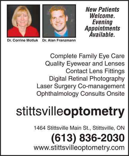 Stittsville Optometry (613-836-2030) - Annonce illustrée======= - New Patients Welcome. Evening Appointments Available. Dr. Corrine Motluk Dr. Alan Franzmann Complete Family Eye Care Quality Eyewear and Lenses Contact Lens Fittings Digital Retinal Photography Laser Surgery Co-management Ophthalmology Consults Onsite stittsville optometry 1464 Stittsville Main St., Stittsville, ON (613) 836-2030 www.stittsvilleoptometry.com