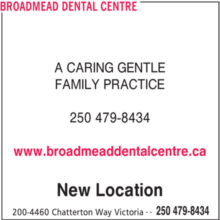 Broadmead Dental Centre (250-479-8434) - Display Ad - BROADMEAD DENTAL CENTRE A CARING GENTLE FAMILY PRACTICE 250 479-8434 New Location 200-4460 Chatterton Way Victoria -- 250 479-8434 www.broadmeaddentalcentre.ca
