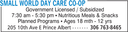 Small World Day Care Co-Operative (306-763-8465) - Annonce illustrée======= - SMALL WORLD DAY CARE CO-OP Government Licensed / Subsidized 7:30 am - 5:30 pm   Nutritious Meals & Snacks Planned Programs   Ages 18 mth - 12 yrs 205 10th Ave E Prince Albert ------- 306 763-8465 SMALL WORLD DAY CARE CO-OP Government Licensed / Subsidized 7:30 am - 5:30 pm   Nutritious Meals & Snacks Planned Programs   Ages 18 mth - 12 yrs 205 10th Ave E Prince Albert ------- 306 763-8465