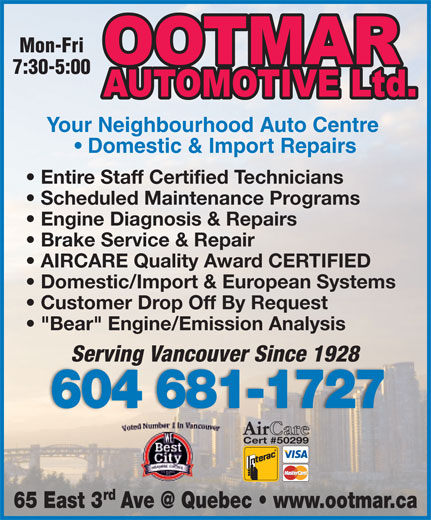 "Ootmar Automotive Ltd (604-681-1727) - Display Ad - Cert #50299 rd Mon-Fri 7:30-5:00 Your Neighbourhood Auto Centre Domestic & Import Repairs Entire Staff Certified Technicians Scheduled Maintenance Programs Engine Diagnosis & Repairs Brake Service & Repair AIRCARE Quality Award CERTIFIED Domestic/Import & European Systems Customer Drop Off By Request ""Bear"" Engine/Emission Analysis Serving Vancouver Since 1928 604 681-1727"