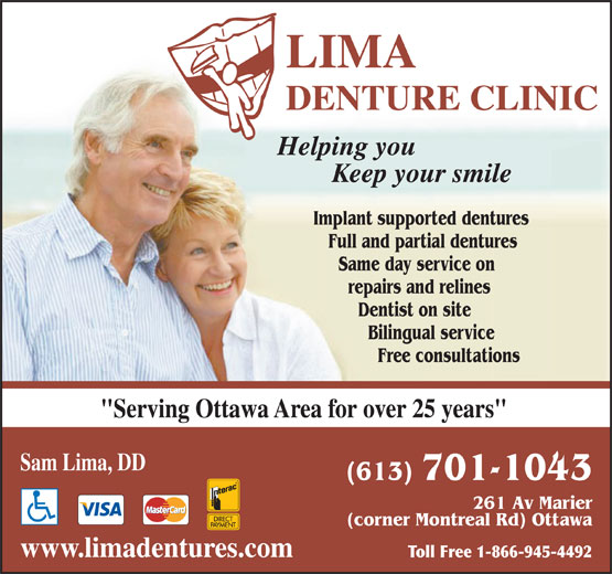 "Lima Denture Clinic (613-749-5397) - Annonce illustrée======= - 261 Av Marier (corner Montreal Rd) Ottawa www.limadentures.com Toll Free 1-866-945-4492 LIMA DENTURE CLINIC Helping you Keep your smile Implant supported dentures Full and partial dentures Same day service on repairs and relines Dentist on site Bilingual service Free consultations ""Serving Ottawa Area for over 25 years"" Sam Lima, DD (613) 701-1043"