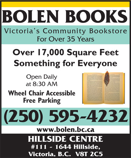Bolen Books (250-595-4232) - Annonce illustrée======= - BOLEN BOOKS Victoria s Community Booksto re For Over 35 Years Over 17,000 Square Feet Something for Everyone Open Daily at 8:30 AM Wheel Chair Accessible Free Parking (250) 595-4232 www.bolen.bc.ca HILLSIDE CENTRE #111 - 1644 Hillside, Victoria, B.C.  V8T 2C5