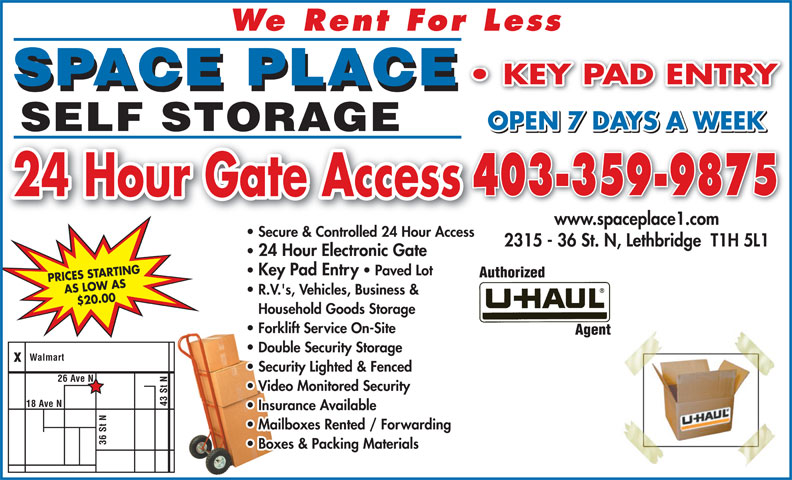 Space Place (403-320-6225) - Display Ad - SPACE PLACE OPEN 7 DAYS A WEEK SELF STORAGE Paved Lot PRICES STARTING AS LOW AS R.V.'s, Vehicles, Business & $20.00 Houshold Goods Storage Household Goods Storage Forklift Service On-Site Double Security Storage Walmart Security Lighted & Fenced 26 Ave N Video Monitored Security 43 St ve N Insurance Available 403-359-9875 N18 A 24 Hour Gate Access Mailboxes Rented / Forwarding www.spaceplace1.com Secure & Controlled 24 Hour Access 2315 - 36 St. N, Lethbridge  T1H 5L1 24 Hour Electronic Gate  24 Hour Electronic Gate 36 St Boxes & Packing Materials Key Pad Entry   Paved Lot  Key Pad Entry We Rent For Less KEY PAD ENTRY