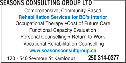 Seasons Consulting Group Ltd (250-314-0377) - Display Ad - Comprehensive, Community-Based Rehabilitation Services for BC's Interior Occupational Therapy •Cost of Future Care Functional Capacity Evaluation Personal Counselling • Return to Work Vocational Rehabilitation Counselling www.seasonsconsultgroup.ca