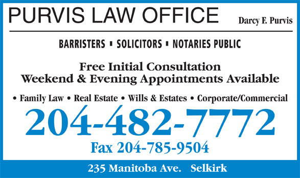 Purvis Law Office (204-482-7772) - Display Ad - PURVIS LAW OFFICE Darcy F. Purvis BARRISTERS SOLICITORS NOTARIES PUBLIC Free Initial Consultation Weekend & Evening Appointments Available Family Law   Real Estate   Wills & Estates   Corporate/Commercial 204-482-7772 Fax 204-785-9504 235 Manitoba Ave.   Selkirk