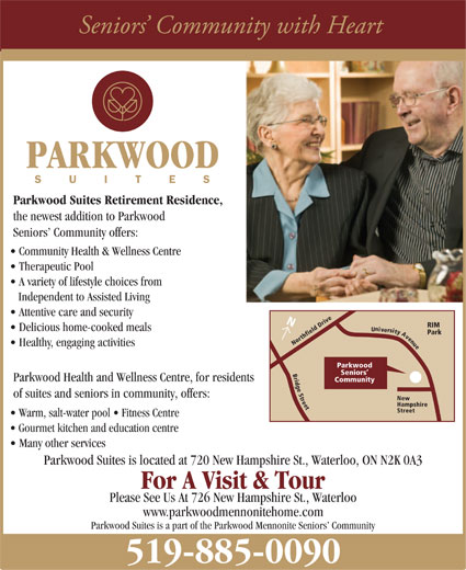 Parkwood Suites (519-885-0090) - Annonce illustrée======= - PARKWOOD Parkwood Suites Retirement Residence, the newest addition to Parkwood Seniors  Community offers: Community Health & Wellness Centre Therapeutic Pool A variety of lifestyle choices from Independent to Assisted Living Attentive care and security Northfield Drive N RIM n Delicious home-cooked meals U i v e r s i t y Park A v e n u Healthy, engaging activities e Parkwood B Seniors r i Parkwood Health and Wellness Centre, for residents Community d g e S of suites and seniors in community, offers: t r e e t New Hampshire Street Warm, salt-water pool   Fitness Centre Gourmet kitchen and education centre Many other services Parkwood Suites is located at 720 New Hampshire St., Waterloo, ON N2K 0A3 For A Visit & Tour Please See Us At 726 New Hampshire St., Waterloo www.parkwoodmennonitehome.com Parkwood Suites is a part of the Parkwood Mennonite Seniors  Community 519-885-0090 PARKWOOD Parkwood Suites Retirement Residence, the newest addition to Parkwood Seniors  Community offers: Community Health & Wellness Centre Therapeutic Pool A variety of lifestyle choices from Independent to Assisted Living Attentive care and security Northfield Drive N RIM n Delicious home-cooked meals U i v e r s i t y Park A v e n u Healthy, engaging activities e Parkwood B Seniors r i Parkwood Health and Wellness Centre, for residents Community d g e S of suites and seniors in community, offers: t r e e t New Hampshire Street Warm, salt-water pool   Fitness Centre Gourmet kitchen and education centre Many other services Parkwood Suites is located at 720 New Hampshire St., Waterloo, ON N2K 0A3 For A Visit & Tour Please See Us At 726 New Hampshire St., Waterloo www.parkwoodmennonitehome.com Parkwood Suites is a part of the Parkwood Mennonite Seniors  Community 519-885-0090