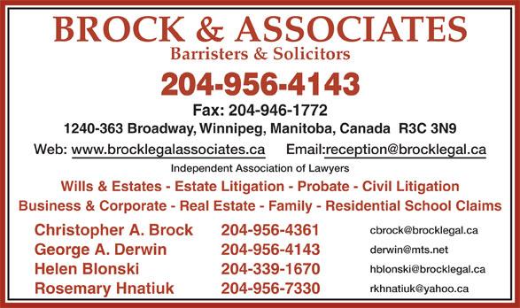 Brock & Associates (204-956-4143) - Display Ad - Business & Corporate - Real Estate - Family - Residential School Claims Christopher A. Brock 204-956-4361 George A. Derwin 204-956-4143 Helen Blonski 204-339-1670 Rosemary Hnatiuk 204-956-7330 BROCK & ASSOCIATES Barristers & Solicitors 204-956-4143 Fax: 204-946-1772 1240-363 Broadway, Winnipeg, Manitoba, Canada  R3C 3N9 Web: www.brocklegalassociates.ca Independent Association of Lawyers Wills & Estates - Estate Litigation - Probate - Civil Litigation