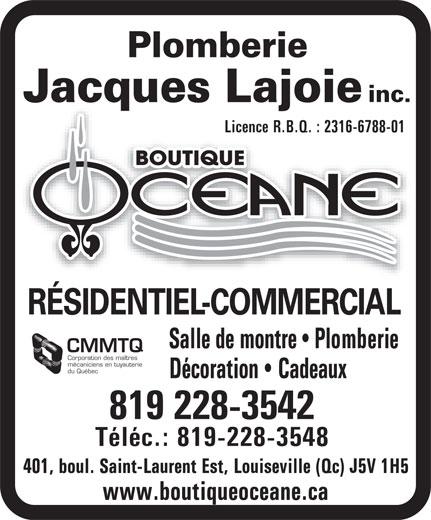 Boutique Océane Plomberie Jacques Lajoie Inc (819-228-3542) - Display Ad - Plomberie inc. Jacques Lajoie Licence R.B.Q. : 2316-6788-01Licence R.B.Q. : 2316-6788-01 RÉSIDENTIEL-COMMERCIAL Salle de montre   Plomberie CMMTQ Corporation des maîtres mécaniciens en tuyauterie du Québec Décoration   Cadeaux 819 228-3542 Téléc.: 819-228-3548 401, boul. Saint-Laurent Est, Louiseville (Qc) J5V 1H5 www.boutiqueoceane.ca