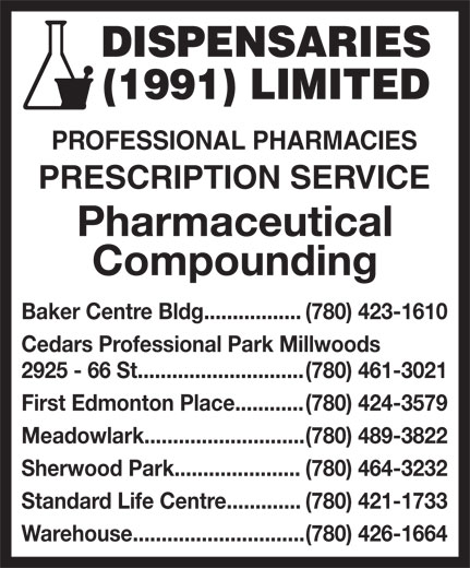 Dispensaries (1991) Limited (780-426-1664) - Display Ad - DISPENSARIES (1991) LIMITED PROFESSIONAL PHARMACIES PRESCRIPTION SERVICE Pharmaceutical Compounding Baker Centre Bldg................. (780) 423-1610 Cedars Professional Park Millwoods 2925 - 66 St............................. (780) 461-3021 First Edmonton Place............ (780) 424-3579 Meadowlark............................ (780) 489-3822 Sherwood Park...................... (780) 464-3232 Standard Life Centre............. (780) 421-1733 Warehouse.............................. (780) 426-1664  DISPENSARIES (1991) LIMITED PROFESSIONAL PHARMACIES PRESCRIPTION SERVICE Pharmaceutical Compounding Baker Centre Bldg................. (780) 423-1610 Cedars Professional Park Millwoods 2925 - 66 St............................. (780) 461-3021 First Edmonton Place............ (780) 424-3579 Meadowlark............................ (780) 489-3822 Sherwood Park...................... (780) 464-3232 Standard Life Centre............. (780) 421-1733 Warehouse.............................. (780) 426-1664 DISPENSARIES (1991) LIMITED PROFESSIONAL PHARMACIES PRESCRIPTION SERVICE Pharmaceutical Compounding Baker Centre Bldg................. (780) 423-1610 Cedars Professional Park Millwoods 2925 - 66 St............................. (780) 461-3021 First Edmonton Place............ (780) 424-3579 Meadowlark............................ (780) 489-3822 Sherwood Park...................... (780) 464-3232 Standard Life Centre............. (780) 421-1733 Warehouse.............................. (780) 426-1664 DISPENSARIES (1991) LIMITED PROFESSIONAL PHARMACIES PRESCRIPTION SERVICE Pharmaceutical Compounding Baker Centre Bldg................. (780) 423-1610 Cedars Professional Park Millwoods 2925 - 66 St............................. (780) 461-3021 First Edmonton Place............ (780) 424-3579 Meadowlark............................ (780) 489-3822 Sherwood Park...................... (780) 464-3232 Standard Life Centre............. (780) 421-1733 Warehouse.............................. (780) 426-1664