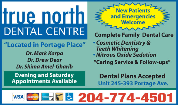 true north Dental Centre (204-774-4501) - Display Ad - New Patients and Emergencies Welcome DENTAL CENTRE Complete Family  Dental Care Cosmetic Dentistry & Located in Portage Place Teeth Whitening Dr. Mark Karpa Nitrous Oxide Sedation Dr. Drew Dear Caring Service & Follow-ups Dr. Shima Amel-Gharib Evening and Saturday Dental Plans Accepted Appointments Available Unit 245-393 Portage Ave. 204-774-4501 New Patients and Emergencies Welcome DENTAL CENTRE Complete Family  Dental Care Cosmetic Dentistry & Located in Portage Place Teeth Whitening Dr. Mark Karpa Nitrous Oxide Sedation Dr. Drew Dear Caring Service & Follow-ups Dr. Shima Amel-Gharib Evening and Saturday Dental Plans Accepted Appointments Available Unit 245-393 Portage Ave. 204-774-4501