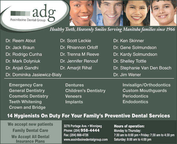 Assiniboine Dental Group (204-958-4444) - Display Ad - Healthy Teeth, Heavenly Smiles Serving Manitoba families since 1966 Dr. Scott Leckie Dr. Ken SkinnerDr. Reem Atout Dr. Rhiannon Orloff Dr. Gene SolmundsonDr. Jack Braun Dr. Trenna M Reeve Dr. Kardy SolmundsonDr. Rodrigo Cunha Dr. Jennifer Renouf Dr. Shelley TottleDr. Mark Dolyniuk Dr. Amarjit Rihal Dr. Stephanie Van Den BoschDr. Anjali Gandhi Dr. Jim WenerDr. Dominika Jasiewicz-Bialy Invisalign/OrthodonticsEmergency Care Dentures Custom MouthguardsGeneral Dentistry Children s Dentistry PeriodonticsCosmetic Dentistry Veneers EndodonticsTeeth Whitening Implants Crown and Bridge 14 Hygienists On Duty For Your Family s Preventive Dental Services We accept new patients 3278 Portage Ave.   Winnipeg Hours of operation: Phone: (204) 958-4444 Monday to Thursday: Family Dental Care Fax: (204) 888-4726 7:30 am to 8:00 pm   Friday: 7:30 am to 4:30 pm We Accept All Dental Saturday: 8:00 am to 4:00 pm www.assiniboinedentalgroup.com Insurance Plans