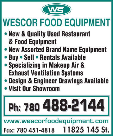 Wescor Food Equipment (780-488-2144) - Display Ad - New & Quality Used Restaurant & Food Equipment New Assorted Brand Name Equipment Buy   Sell   Rentals Available Specializing in Makeup Air & Exhaust Ventilation Systems Design & Engineer Drawings Available Visit Our Showroom Ph: 780 488-2144 Ph: 780 488-2144 www.wescorfoodequipment.com Fax: 780 451-4818   11825 145 St.  New & Quality Used Restaurant & Food Equipment New Assorted Brand Name Equipment Buy   Sell   Rentals Available Specializing in Makeup Air & Exhaust Ventilation Systems Design & Engineer Drawings Available Visit Our Showroom Ph: 780 488-2144 Ph: 780 488-2144 www.wescorfoodequipment.com Fax: 780 451-4818   11825 145 St.
