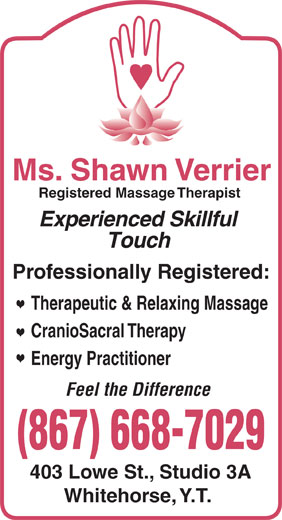 Ms Shawn Verrier RMT (867-668-7029) - Annonce illustrée======= - Ms. Shawn Verrier Registered Massage Therapist Experienced Skillful Touch Professionally Registered: Therapeutic & Relaxing Massage CranioSacral Therapy Energy Practitioner Feel the Difference 403 Lowe St., Studio 3A Whitehorse, Y.T.