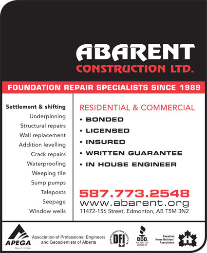 Abarent Construction Ltd (780-448-2592) - Display Ad - FOUNDATION REPAIR SPECIALISTS SINCE 1989 Settlement & shifting RESIDENTIAL & COMMERCIAL Underpinning BONDED Structural repairs LICENSED Wall replacement INSURED Addition levelling WRITTEN GUARANTEE Crack repairs Waterproofing IN HOUSE ENGINEER Weeping tile Sump pumps stsopeleT 587.773.2548 Seepage www.abarent.org Window wells 11472-156 Street, Edmonton, AB T5M 3N2 Association of Professional Engineers and Geoscientists of Alberta