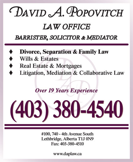 Popovitch David A Law Office (403-380-4540) - Display Ad - Divorce, Separation & Family Law Wills & Estates Real Estate & Mortgages Litigation, Mediation & Collaborative Law Over 19 Years Experience (403) 380-4540 #100, 740 - 4th Avenue South Lethbridge, Alberta T1J 0N9 Fax: 403-380-4510 www.daplaw.ca