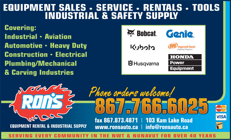 Ron's Equipment Rental & Industrial Supply Ltd (867-766-6025) - Annonce illustrée======= - EQUIPMENT SALES    SERVICE    RENTALS    TOOLS INDUSTRIAL & SAFETY SUPPLY Covering: IndustrialAviation AutomotiveHeavy Duty ConstructionElectrical Plumbing/Mechanical & Carving Industries Phone orders welcome! Phone orders welcome! 867.766.6025 867.766.6025 fax 867.873.4871 103 Kam Lake Road EQUIPMENT RENTAL & INDUSTRIAL SUPPLY www.ronsauto.ca info@ronsauto.ca SERVING EVERY COMMUNITY IN THE NWT & NUNAVUT FOR OVER 40 YEARS