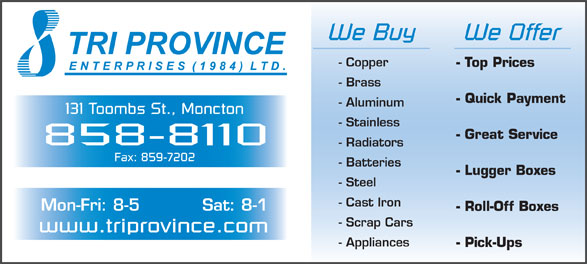 Tri Province Enterprises (506-858-8110) - Display Ad - We Buy We Offer - Copper - Top Prices - Brass - Quick Payment - Aluminum 131 Toombs St., Moncton - Stainless - Great Service 858-8110 - Radiators Fax: 859-7202 - Batteries - Lugger Boxes - Steel - Cast Iron Mon-Fri: 8-5 Sat: 8-1 - Roll-Off Boxes - Scrap Cars www.triprovince.com - Appliances - Pick-Ups
