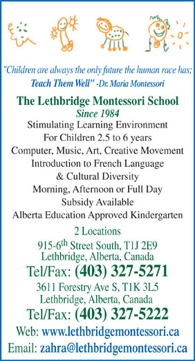 """Lethbridge Montessori School (403-327-5271) - Annonce illustrée======= - """"Children are always the only future the human race has; Teach Them Well"""" -Dr. Maria Montessori The Lethbridge Montessori School Since 1984 Stimulating Learning Environment For Children 2.5 to 6 years Computer, Music, Art, Creative Movement Introduction to French Language & Cultural Diversity Morning, Afternoon or Full Day Subsidy Available Alberta Education Approved Kindergarten 2 Locations th 915-6 Street South, T1J 2E9 Lethbridge, Alberta, Canada Tel/Fax: (403) 327-5271 3611 Forestry Ave S, T1K 3L5 Lethbridge, Alberta, Canada Tel/Fax: (403) 327-5222 Web: www.lethbridgemontessori.ca Email:"""