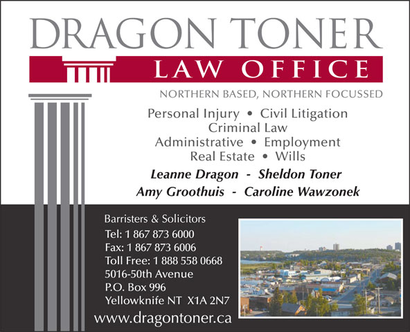 Dragon Toner Law Office (867-873-6000) - Display Ad - Personal Injury     Civil Litigation Criminal Law Administrative     Employment Real Estate     Wills Leanne Dragon  -  Sheldon Toner Amy Groothuis  -  Caroline Wawzonek Tel: 1 867 873 6000 Fax: 1 867 873 6006 Toll Free: 1 888 558 0668 5016-50th Avenue P.O. Box 996 Yellowknife NT  X1A 2N7