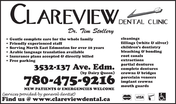 Clareview Dental Clinic (780-475-9216) - Display Ad - Serving North East Edmonton for over 10 years bleaching & bonding Arabic language translation available root canals Insurance plans accepted & directly billed extractions Free parking partial dentures 3532-137 Ave. Edm. complete dentures (by Dairy Queen) crowns & bridges porcelain veneers implant crowns 780-475-9216 mouth guards NEW PATIENTS & EMERGENCIES WELCOME children's dentistry Dr. Tim Stollery cleanings Gentle complete care for the whole family fillings (white & silver) Friendly experienced staff
