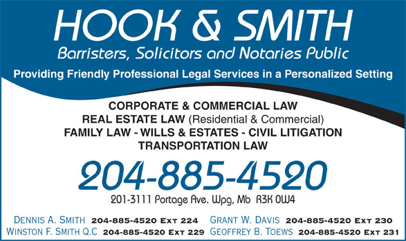 Hook & Smith (204-885-4520) - Annonce illustrée======= - HOOK & SMITH Barristers, Solicitors and Notaries Public Providing Friendly Professional Legal Services in a Personalized Setting CORPORATE & COMMERCIAL LAW REAL ESTATE LAW (Residential & Commercial) FAMILY LAW - WILLS & ESTATES - CIVIL LITIGATION TRANSPORTATION LAW 204-885-4520 201-3111 Portage Ave. Wpg, Mb  R3K 0W4 Dennis A. Smith 204-885-4520 Ext 224 Grant W. Davis 204-885-4520 Ext 230 Winston F. Smith Q.C 204-885-4520 Ext 229 Geoffrey B. Toews 204-885-4520 Ext 231 Dennis A. Smith 204-885-4520 Ext 224 Grant W. Davis 204-885-4520 Ext 230 Winston F. Smith Q.C 204-885-4520 Ext 229 Geoffrey B. Toews 204-885-4520 Ext 231 HOOK & SMITH Barristers, Solicitors and Notaries Public Providing Friendly Professional Legal Services in a Personalized Setting CORPORATE & COMMERCIAL LAW REAL ESTATE LAW (Residential & Commercial) FAMILY LAW - WILLS & ESTATES - CIVIL LITIGATION TRANSPORTATION LAW 204-885-4520 201-3111 Portage Ave. Wpg, Mb  R3K 0W4