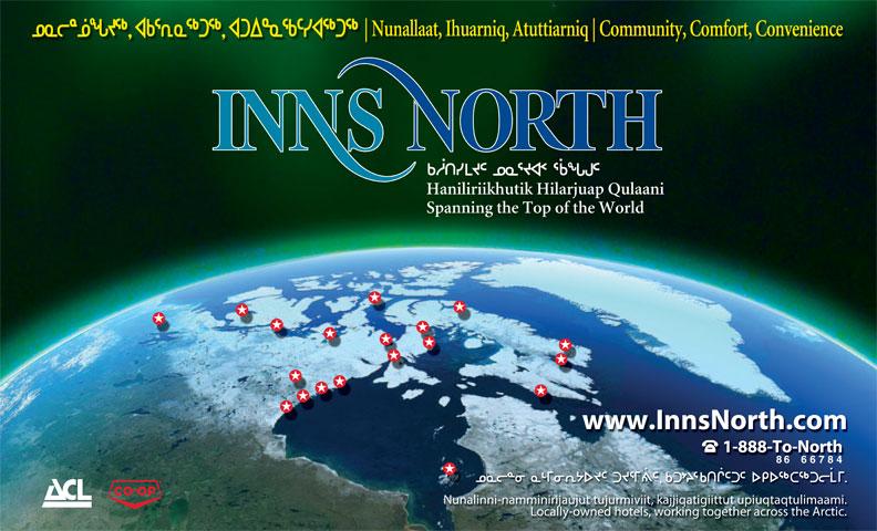 Inns North (1-877-288-1812) - Annonce illustrée======= - Nunallaat, Ihuarniq, Atuttiarniq Community, Comfort, Convenience Haniliriikhutik Hilarjuap Qulaani Spanning the Top of the World www.InnsNorth.com 1-888-To-North 8666784 Nunalinni-namminirijaujut tujurmiviit, kajjiqatigiittut upiuqtaqtulimaami. Locally-owned hotels, working together across the Arctic.