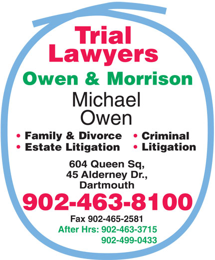 Owen & Morrison (902-463-8100) - Annonce illustrée======= - Family & Divorce Criminal Litigation Estate Litigation 902-463-8100 Fax 902-465-2581 After Hrs: 902-463-3715 902-499-0433