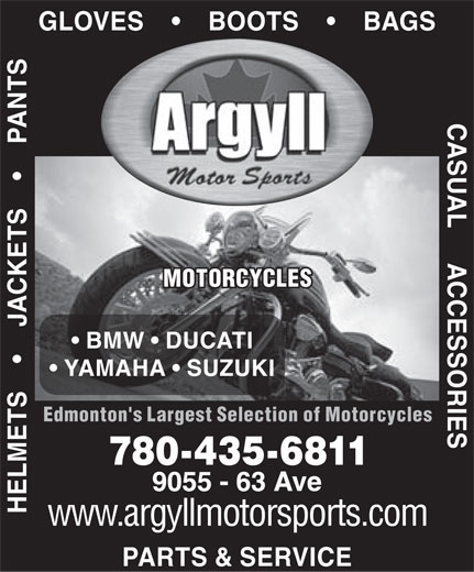 Argyll Motor Sports (780-435-6811) - Display Ad - GLOVES         BOOTS         BAGS HELMETS         JACKETS         PANTS MOTORCYCLES BMW   DUCATI YAMAHA   SUZUKI CASUAL     ACCESSORIES Edmonton's Largest Selection of Motorcycles 780-435-6811 PARTS & SERVICE