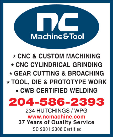 N C Machine & Tool Co (204-586-2393) - Display Ad - CNC & CUSTOM MACHINING CNC CYLINDRICAL GRINDING GEAR CUTTING & BROACHING TOOL, DIE & PROTOTYPE WORK CWB CERTIFIED WELDING 204-586-2393 234 HUTCHINGS / WPG www.ncmachine.com 37 Years of Quality Service ISO 9001:2008 Certified