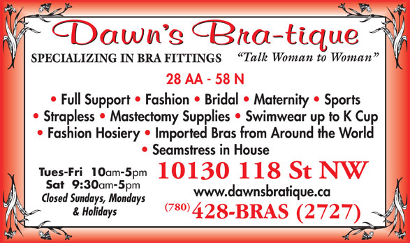 Dawn's Bra-Tique Ltd (780-428-2727) - Annonce illustrée======= - Talk Woman to Woman SPECIALIZING IN BRA FITTINGS 28 AA - 58 N Full Support   Fashion   Bridal   Maternity   Sports Strapless   Mastectomy Supplies   Swimwear up to K Cup Fashion Hosiery   Imported Bras from Around the World Seamstress in House Tues-Fri  10 am -5 pm 10130 118 St NW Sat  9:30 am -5 pm www.dawnsbratique.ca Closed Sundays, Mondays (780) & Holidays Talk Woman to Woman SPECIALIZING IN BRA FITTINGS 28 AA - 58 N Full Support   Fashion   Bridal   Maternity   Sports Strapless   Mastectomy Supplies   Swimwear up to K Cup Fashion Hosiery   Imported Bras from Around the World Seamstress in House Tues-Fri  10 am -5 pm 10130 118 St NW Sat  9:30 am -5 pm www.dawnsbratique.ca Closed Sundays, Mondays (780) & Holidays