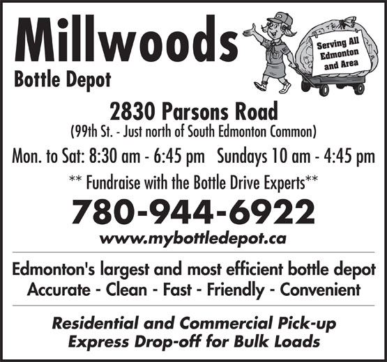 Millwoods Bottle Depot (780-944-6922) - Display Ad - Serving All Edmonton Millwoods and Area Bottle Depot 2830 Parsons Road (99th St. - Just north of South Edmonton Common) Mon. to Sat: 8:30 am - 6:45 pm   Sundays 10 am - 4:45 pm ** Fundraise with the Bottle Drive Experts** 780-944-6922 www.mybottledepot.ca Edmonton's largest and most efficient bottle depot Accurate - Clean - Fast - Friendly - Convenient Residential and Commercial Pick-up Express Drop-off for Bulk Loads Serving All Edmonton Millwoods and Area Bottle Depot 2830 Parsons Road (99th St. - Just north of South Edmonton Common) Mon. to Sat: 8:30 am - 6:45 pm   Sundays 10 am - 4:45 pm ** Fundraise with the Bottle Drive Experts** 780-944-6922 www.mybottledepot.ca Edmonton's largest and most efficient bottle depot Accurate - Clean - Fast - Friendly - Convenient Residential and Commercial Pick-up Express Drop-off for Bulk Loads