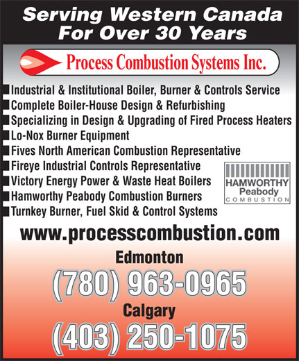 Process Combustion Systems Inc (780-963-0965) - Display Ad - Serving Western Canada Industrial & Institutional Boiler, Burner & Controls Service Complete Boiler-House Design & Refurbishing Specializing in Design & Upgrading of Fired Process Heaters Lo-Nox Burner Equipment Fives North American Combustion Representative Fireye Industrial Controls Representative Victory Energy Power & Waste Heat Boilers Hamworthy Peabody Combustion Burners Turnkey Burner, Fuel Skid & Control Systems (780) 963-0965 (403) 250-1075 For Over 30 Years Serving Western Canada For Over 30 Years Industrial & Institutional Boiler, Burner & Controls Service Complete Boiler-House Design & Refurbishing Specializing in Design & Upgrading of Fired Process Heaters Lo-Nox Burner Equipment Fives North American Combustion Representative Fireye Industrial Controls Representative Victory Energy Power & Waste Heat Boilers Hamworthy Peabody Combustion Burners Turnkey Burner, Fuel Skid & Control Systems (780) 963-0965 (403) 250-1075