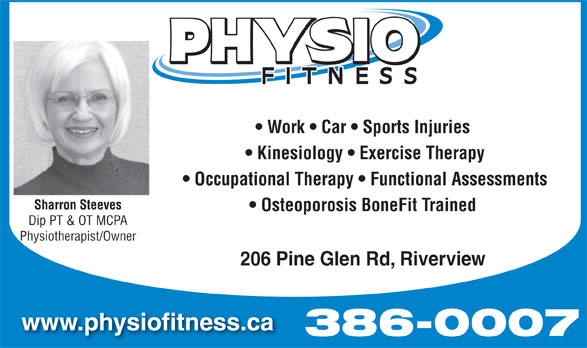 Physio Fitness (506-386-0007) - Annonce illustrée======= - Work   Car   Sports Injuries Occupational Therapy   Functional Assessments Sharron Steeves Osteoporosis BoneFit Trained Dip PT & OT MCPA Physiotherapist/Owner 206 Pine Glen Rd, Riverview www.physiofitness.ca Kinesiology   Exercise Therapy 386-0007