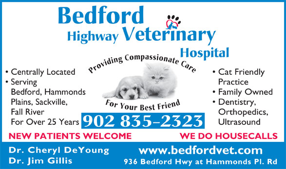 Bedford Highway Veterinary Hospital (902-835-2323) - Annonce illustrée======= - Bedford Hospital Providing Compassionate Care For Your Best Friend Centrally Located Cat Friendly Serving Practice Bedford, Hammonds Family Owned Plains, Sackville, Dentistry, Fall River Orthopedics, For Over 25 Years Ultrasound 902 835-2323 WE DO HOUSECALLS NEW PATIENTS WELCOME Dr. Cheryl DeYoung www.bedfordvet.com Dr. Jim Gillis 936 Bedford Hwy at Hammonds Pl. Rd Bedford Highway Veterinary Highway Veterinary Hospital Providing Compassionate Care For Your Best Friend Centrally Located Cat Friendly Serving Practice Bedford, Hammonds Family Owned Plains, Sackville, Dentistry, Fall River Orthopedics, For Over 25 Years Ultrasound 902 835-2323 WE DO HOUSECALLS NEW PATIENTS WELCOME Dr. Cheryl DeYoung www.bedfordvet.com Dr. Jim Gillis 936 Bedford Hwy at Hammonds Pl. Rd