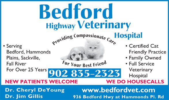 Bedford Highway Veterinary Hospital (902-835-2323) - Annonce illustrée======= - Bedford Highway Veterinary Hospital Providing Compassionate Care For Your Best Friend Serving Serving Certified Cat Bedford, Hammonds Friendly Practice Plains, Sackville, Family Owned Fall River Full Service For Over 25 Years Veterinary 902 835-2323 Hospital WE DO HOUSECALLS NEW PATIENTS WELCOME Dr. Cheryl DeYoung www.bedfordvet.com Dr. Jim Gillis 936 Bedford Hwy at Hammonds Pl. Rd Certified Cat Bedford, Hammonds Friendly Practice Plains, Sackville, Family Owned Fall River Full Service For Over 25 Years Veterinary 902 835-2323 Highway Veterinary Hospital Hospital WE DO HOUSECALLS NEW PATIENTS WELCOME Dr. Cheryl DeYoung www.bedfordvet.com Dr. Jim Gillis 936 Bedford Hwy at Hammonds Pl. Rd Bedford Providing Compassionate Care For Your Best Friend