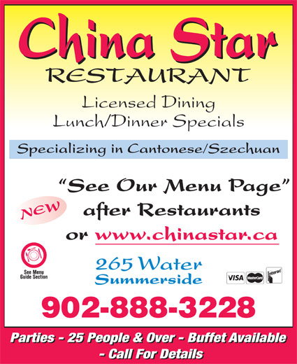 China Star Restaurant (902-888-3228) - Annonce illustrée======= - Summerside 902-888-3228 Parties - 25 People & Over - Buffet Available - Call For Details Licensed Dining Lunch/Dinner Specials Specializing in Cantonese/Szechuan See Our Menu Page after Restaurants NEW or www.chinastar.ca 265 Water