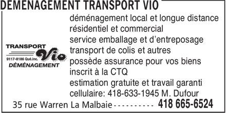 Déménagement Transport Vio (418-665-6524) - Display Ad - déménagement local et longue distance résidentiel et commercial service emballage et d'entreposage transport de colis et autres possède assurance pour vos biens inscrit à la CTQ estimation gratuite et travail garanti cellulaire: 418-633-1945 M. Dufour