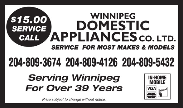 Domestic Appliances Co Ltd (204-943-6711) - Display Ad - WINNIPEG 15.00 DOMESTIC SERVICE CALL APPLIANCES CO. LTD. SERVICE  FOR MOST MAKES & MODELS 204-809-3674  204-809-4126  204-809-5432 IN-HOME Serving Winnipeg MOBILE For Over 39 Years Price subject to change without notice. WINNIPEG 15.00 DOMESTIC SERVICE CALL APPLIANCES CO. LTD. SERVICE  FOR MOST MAKES & MODELS 204-809-3674  204-809-4126  204-809-5432 IN-HOME Serving Winnipeg MOBILE For Over 39 Years Price subject to change without notice.