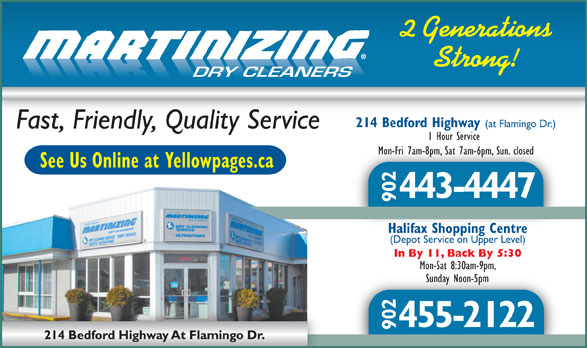 One Hour Martinizing (902-443-4447) - Display Ad - 2 Generations Strong! DRY CLEANERS 214 Bedford Highway (at Flamingo Dr.) Fast, Friendly, Quality Service 1 Hour Service Mon-Fri 7am-8pm, Sat 7am-6pm, Sun. closedMon-Fri 7am-8pm, Sat 7am-6pm, Sun. closed See Us Online at Yellowpages.ca 443-4447 902 Halifax Shopping CentreHalifax Shopping Centre (Depot Service on Upper Level) In By 11, Back By 5:30 Mon-Sat 8:30am-9pm, Sunday Noon-5pmSunday Noon-5pm 455-2122 902