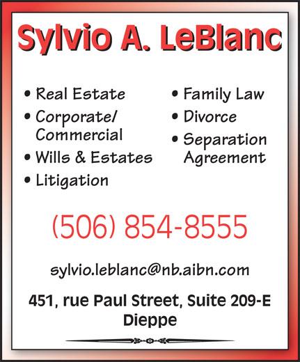 Sylvio A. LeBlanc - Bureau d'avocat (506-854-8555) - Annonce illustrée======= - Real Estate Family Law Corporate/ Divorce Commercial Separation Wills & Estates Agreement Litigation (506) 854-8555 451, rue Paul Street, Suite 209-E Dieppe Sylvio A. LeBlanc