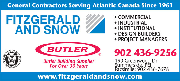 Fitzgerald & Snow (2010) Ltd (902-436-9256) - Annonce illustrée======= - www.fitzgeraldandsnow.com General Contractors Serving Atlantic Canada Since 1961 COMMERCIAL INDUSTRIAL INSTITUTIONAL DESIGN BUILDERS PROJECT MANAGERS 902 436-9256 190 Greenwood Dr Butler Building Supplier Summerside, PEI For Over 30 Years Facsimile: 902 436-7678