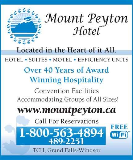 Mount Peyton Hotel (709-489-2251) - Annonce illustrée======= - Located in the Heart of it All. HOTEL   SUITES   MOTEL   EFFICIENCY UNITS Over 40 Years of Award Winning Hospitality Convention Facilities Accommodating Groups of All Sizes! www.mountpeyton.ca Call For Reservations FREE 1-800-563-4894 489-2251 TCH, Grand Falls-Windsor Located in the Heart of it All. HOTEL   SUITES   MOTEL   EFFICIENCY UNITS Over 40 Years of Award Winning Hospitality Convention Facilities Accommodating Groups of All Sizes! www.mountpeyton.ca Call For Reservations FREE 1-800-563-4894 489-2251 TCH, Grand Falls-Windsor