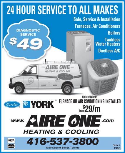 Aire One Heating & Cooling (416-537-3800) - Display Ad - 24 HOUR SERVICE TO ALL MAKES Sale, Service & Installation Furnaces, Air Conditioners DIAGNOSTIC Boilers SERVICESERVICE Tankless Water Heaters 49 Ductless A/C high efficiency FURNACE OR AIR CONDITIONING INSTALLED from29/m 416-537-3800 Since 1250 Dupont Street, Toronto 1990